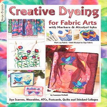 Creative Dyeing for Fabric Arts with Markers & Alcohol Inks: