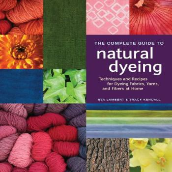 The Complete Guide to Natural Dyeing Techniques and Recipes